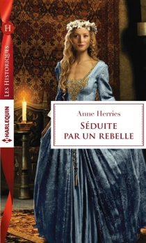 Séduite par un rebelle - Anne Herries