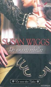 Les amants rebelles : la rose des Tudor - SusanWiggs