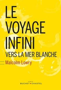 Le voyage infini : vers la mer blanche - MalcolmLowry