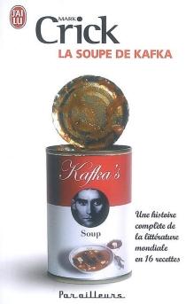 La soupe de Kafka : une histoire complète de la littérature mondiale en 16 recettes - MarkCrick