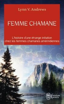 Femme chamane : l'histoire d'une étrange initiation chez les femmes chamanes amérindiennes - Lynn V.Andrews