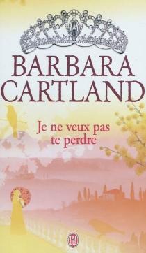 Je ne veux pas te perdre - BarbaraCartland