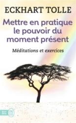 Mettre en pratique le pouvoir du moment présent : enseignements essentiels, méditations et exercices pour jouir d'une vie libérée - EckhartTolle