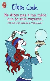 Ne dites pas à ma mère que je suis voyante, elle me croit libraire à Vancouver - EileenCook