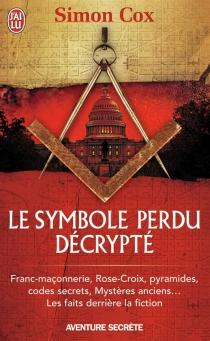 Le symbole perdu décrypté : franc-maçonnerie, Rose-Croix, pyramides, codes secrets, mystères anciens... : les faits derrière la fiction - SimonCox