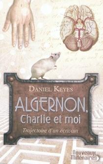Algernon, Charlie et moi : trajectoire d'un écrivain : essai| Suivi de Des fleurs pour Algernon - DanielKeyes