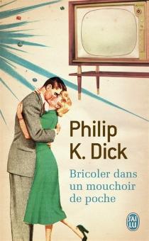 Bricoler dans un mouchoir de poche - Philip KindredDick
