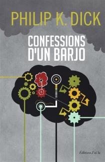 Confessions d'un barjo (Jack Isidore, de Séville, en Californie) : où sont chroniqués des faits scientifiquement avérés survenus entre 1945 et 1959 - Philip KindredDick