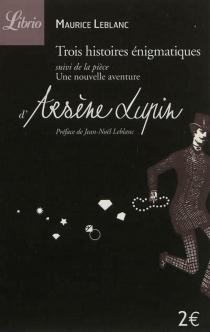 Trois histoires énigmatiques| Suivi de Une nouvelle aventure d'Arsène Lupin - MauriceLeblanc