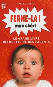 Ferme-la mon chéri ! : le grand livre défoulatoire des parents - MarcelDoltot