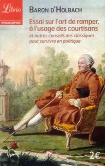 Essai sur l'art de ramper, à l'usage des courtisans : et autres conseils des classiques pour survivre en politique - Paul Henri DietrichHolbach