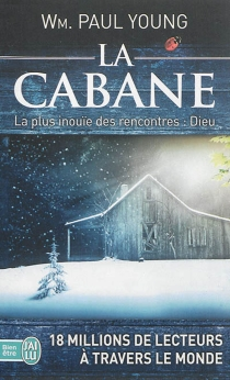 La cabane : la plus inouïe des rencontres : Dieu - William Paul Young