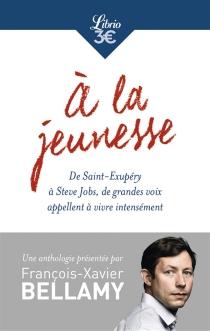 A la jeunesse : de Saint-Exupéry à Steve Jobs, de grandes voix appellent à vivre intensément -