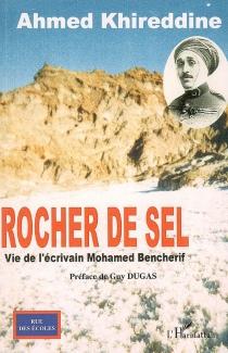 Rocher de sel : vie de l'écrivain Mohamed Bencherif - AhmedKhireddine