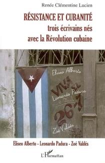 Résistance et cubanité : trois écrivains nés avec la révolution cubaine : Eliseo Alberto, Leonardo Padura, Zoé Valdés - Renée ClémentineLucien