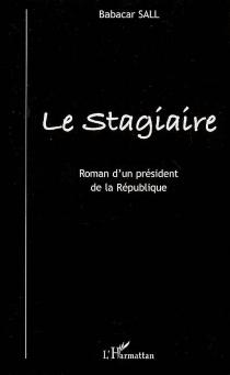 Le stagiaire : roman d'un président de la République - BabacarSall