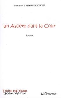 Un ascète dans la cour - Emmanuel F.Issoze-Ngondet