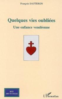Quelques vies oubliées : une enfance vendéenne : récit romancé - FrançoisSauteron
