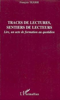 Traces de lectures, sentiers de lecteurs : lire, un acte de formation au quotidien - FrançoisTexier