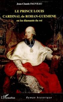 Le prince Louis Cardinal de Rohan-Guéméné ou Les diamants du roi - Jean-ClaudeFauveau