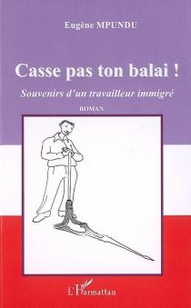 Casse pas ton balai ! : souvenirs d'un travailleur immigré - EugèneMpundu
