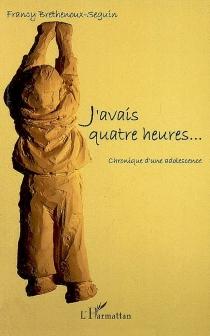 J'avais quatre heures... : chronique d'une adolescence - FrancyBrethenoux-Seguin