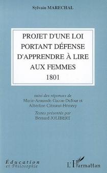 Projet d'une loi portant défense d'apprendre à lire aux femmes (1801)| Suivi de Réponses de Marie-Armande Gacon-Dufour et Albertine Clément-Hémery -