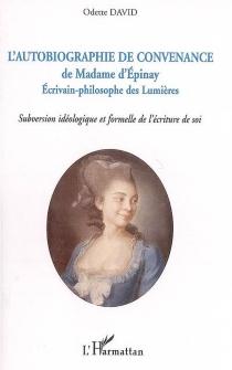 L'autobiographie de convenance de madame d'Epinay : écrivain-philosophe des Lumières : subversion idéologique et formelle de l'écriture de soi - OdetteDavid