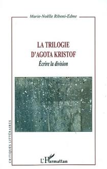 La trilogie d'Agota Kristof : écrire la division - Marie-NoëlleRiboni-Edeme