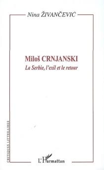 Milos Crnjanski : la Serbie, l'exil et le retour : l'oeuvre et son lecteur - NinaZivancevic