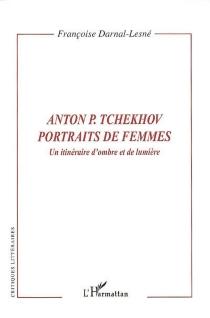 Anton Tchekhov, portraits de femmes : un itinéraire d'ombre et de lumière - FrançoiseDarnal-Lesné
