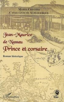 Jean-Maurice de Nassau : prince et corsaire : roman historique - Maria CristinaCavalcanti de Albuquerque
