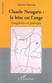 Claude Nougaro : la bête est l'ange : imaginaire et poétique - LaurentFourcaut