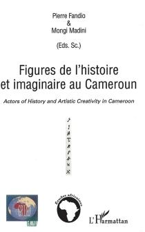 Actors of history and artistic creativity in Cameroon| Figures de l'histoire et imaginaire au Cameroun -