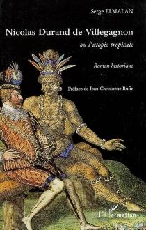 Nicolas Durand de Villegagnon ou L'utopie tropicale - SergeElmalan