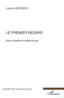 Le premier regard : essai d'anatomie métaphysique - LaurentDéchery