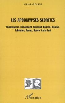 Les apocalypses secrètes : Shakespeare, Eichendorff, Rimbaud, Conrad, Claudel, Tchekhov, Ramuz, Bosco, Carlo Levi - MichelArouimi