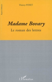 Madame Bovary : le roman des lettres - Thierry Poyet