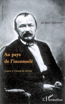 Au pays de l'inconsolé : lettres à Gérard de Nerval - JacquesTaurand