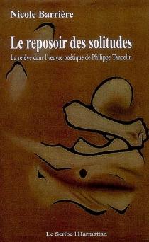 Le reposoir des solitudes : la relève dans l'oeuvre poétique de Philippe Tancelin - NicoleBarrière