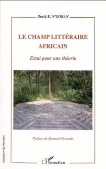 Le champ littéraire africain : essai sur une théorie - David K.N'Goran