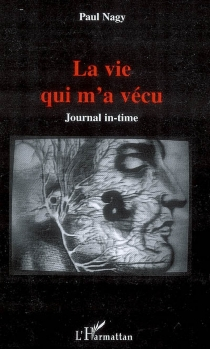 La vie qui m'a vécu : journal in-time - Paul Nagy