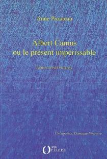 Albert Camus ou Le présent impérissable - AnneProuteau