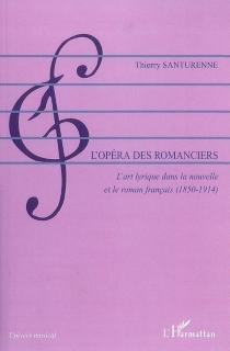 L'opéra des romanciers : l'art lyrique dans la nouvelle et le roman français, 1850-1914 - ThierrySanturenne
