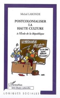 Postcolonialiser la haute culture : à l'école de la République - MichelLaronde