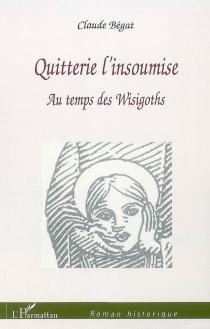 Quitterie l'insoumise : au temps des Wisigoths - ClaudeBégat