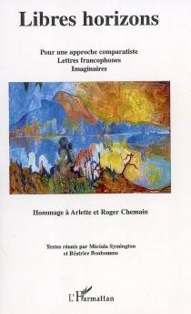 Libres horizons : pour une approche comparatiste, lettres francophones, imaginaires : hommage à Arlette et Roger Chemain -