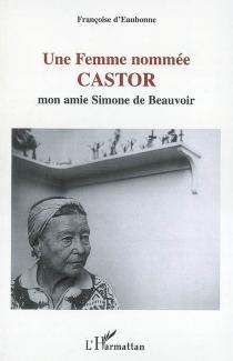 Une femme nommée Castor : mon amie Simone de Beauvoir| Suivi de Testament politique et philosophique -