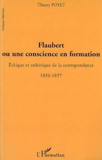 Flaubert ou Une conscience en formation : éthique et esthétique de la correspondance, 1830-1857 - ThierryPoyet
