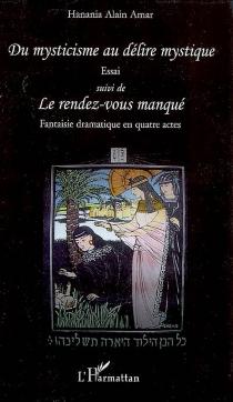 Du mysticisme au délire mystique : essai| Suivi de Le rendez-vous manqué : fantaisie dramatique en quatre actes - Hanania AlainAmar